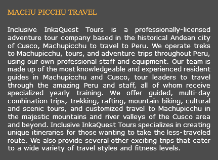 MACHU PICCHU TRAVEL Inclusive InkaQuest Tours is a professionally-licensed adventure tour company based in the historical Andean city of Cusco, Machupicchu to travel to Peru. We operate treks to Machupicchu, tours, and adventure trips throughout Peru, using our own professional staff and equipment. Our team is made up of the most knowledgeable and experienced resident guides in Machupicchu and Cusco, tour leaders to travel through the amazing Peru and staff, all of whom receive specialized yearly training. We offer guided, multi-day combination trips, trekking, rafting, mountain biking, cultural and scenic tours, and customized travel to Machupicchu in the majestic mountains and river valleys of the Cusco area and beyond. Inclusive InkaQuest Tours specializes in creating unique itineraries for those wanting to take the less-traveled route. We also provide several other exciting trips that cater to a wide variety of travel styles and fitness levels.